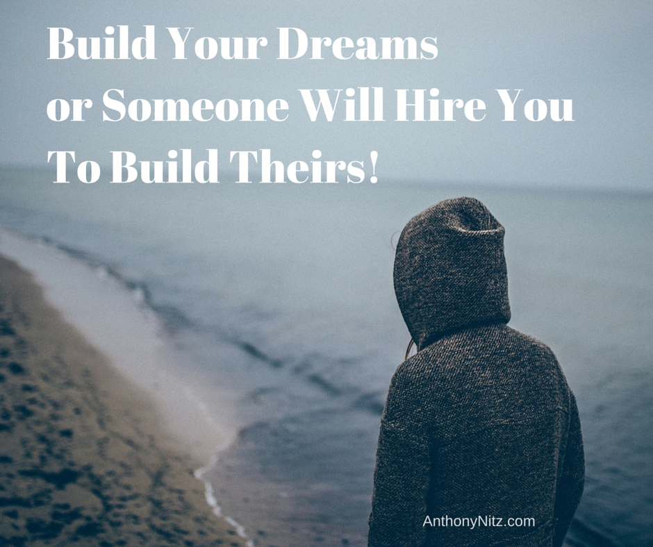 Build Your Dreamsor Someone Will Hire You To Build Theirs!